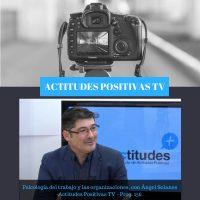 Actitudes Positivas TV – Psicología del trabajo y las organizaciones, con Ángel Solanes